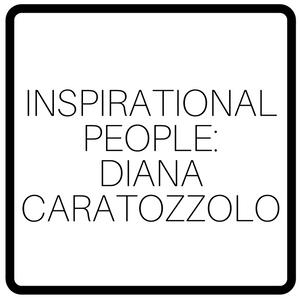 Inspirational People: Diana Caratozzolo