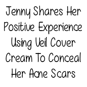 Jenny Shares Her Positive Experience Using Veil Cover Cream To Conceal Her Acne Scars
