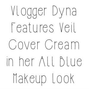 Vlogger Dyna Features Veil Cover Cream in her All Blue Makeup Look