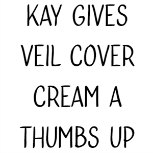 Kay Gives Veil Cover Cream A Thumbs Up
