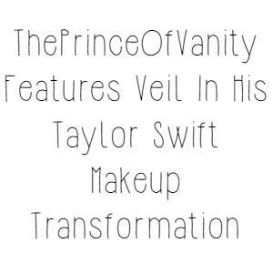 ThePrinceOfVanity Features Veil In His Taylor Swift Makeup Transformation