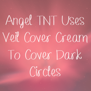 Angel TNT Uses Veil Cover Cream To Cover Dark Circles