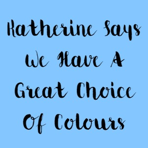 Katherine Says We Have A Great Choice Of Colours