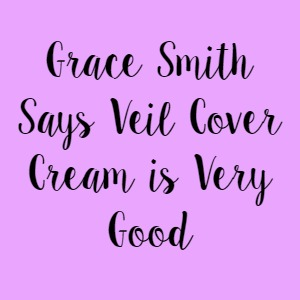 Grace Smith Says Veil Cover Cream is Very Good
