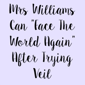"""Mrs Williams Can """"Face The World Again"""" After Trying Veil"""