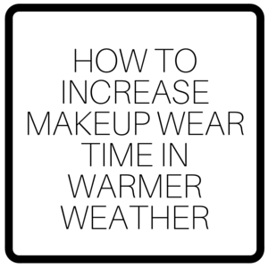 How To Increase Makeup Wear Time In Warmer Weather