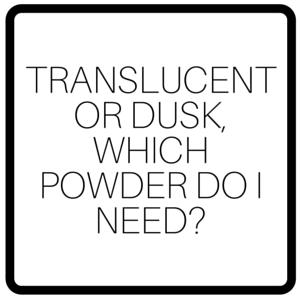 Translucent or Dusk, Which Powder Do I Need?