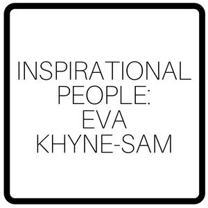 Inspirational People: Eva Khyne-Sam