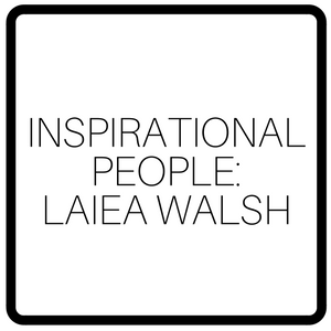 Inspirational People: Laiea Walsh