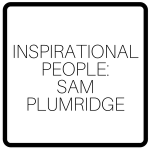Inspirational People: Sam Plumridge